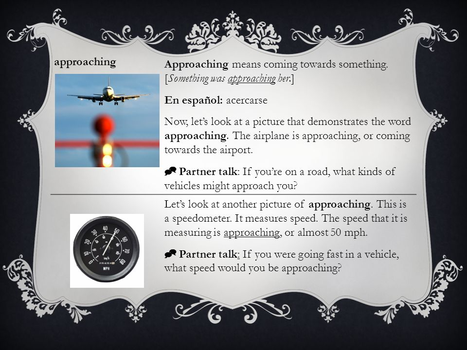 approaching Approaching means coming towards something. [Something was approaching her.] En español: acercarse.